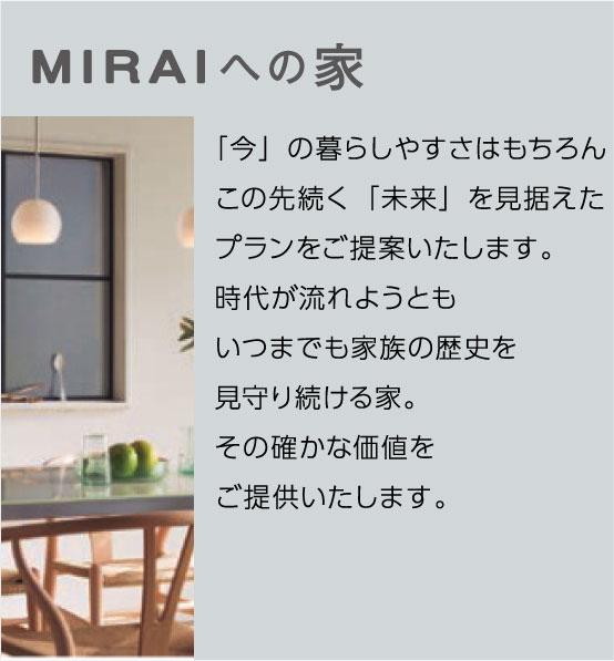 MIRAIへの家 「今」の暮らしやすさはもちろんこの先続く「未来」を見据えたプランをご提案いたします。時代が流れようともいつまでも家族の歴史を見守り続ける家。その確かな価値をご提供いたします。未来へ続く家とは
